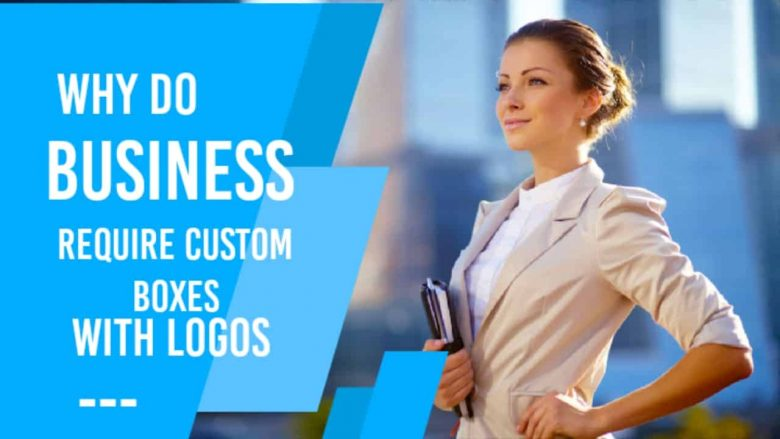 Why Do Businesses Require Custom Boxes With Logos?